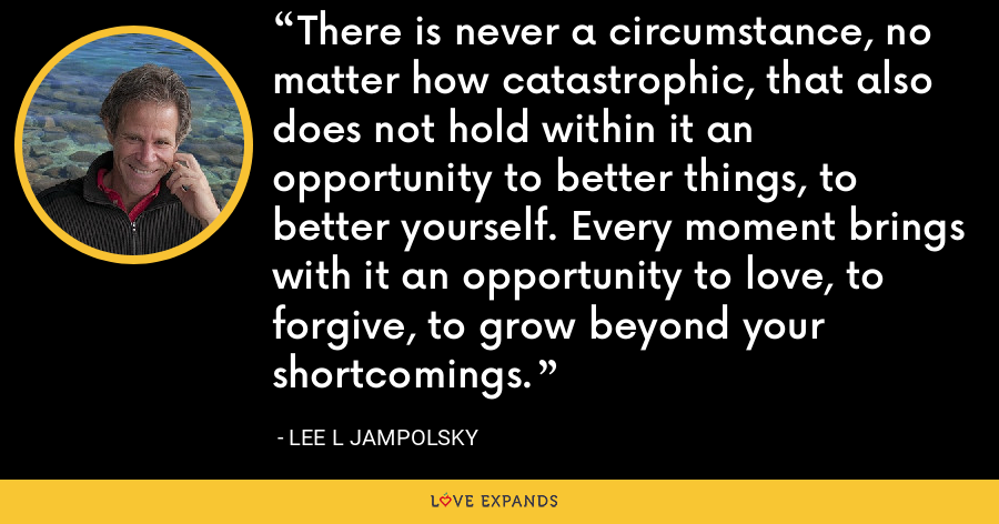 There is never a circumstance, no matter how catastrophic, that also does not hold within it an opportunity to better things, to better yourself. Every moment brings with it an opportunity to love, to forgive, to grow beyond your shortcomings. - Lee L Jampolsky