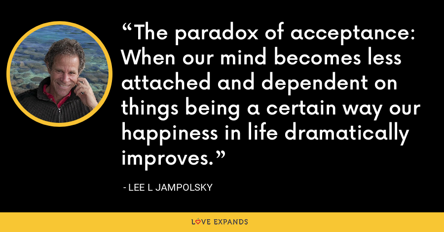 The paradox of acceptance: When our mind becomes less attached and dependent on things being a certain way our happiness in life dramatically improves. - Lee L Jampolsky