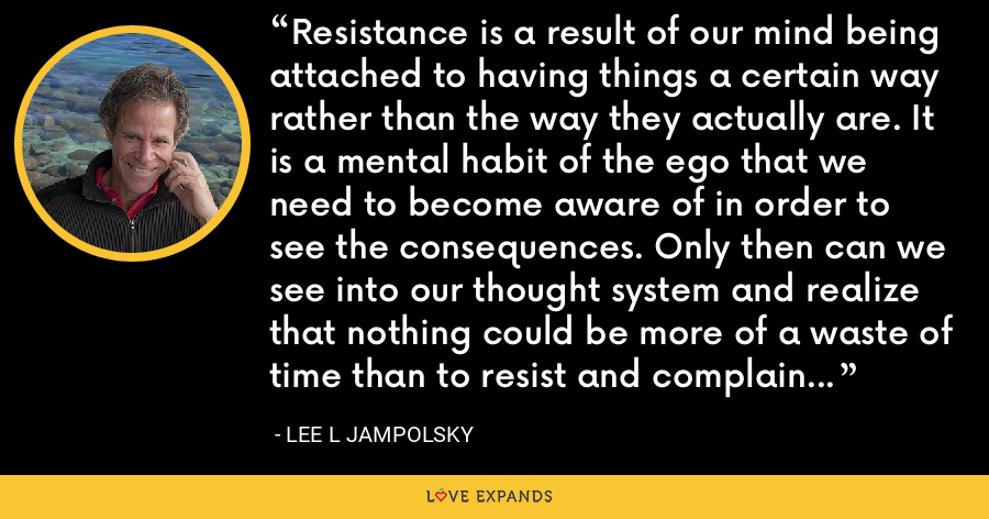 Resistance is a result of our mind being attached to having things a certain way rather than the way they actually are. It is a mental habit of the ego that we need to become aware of in order to see the consequences. Only then can we see into our thought system and realize that nothing could be more of a waste of time than to resist and complain about what already is. - Lee L Jampolsky