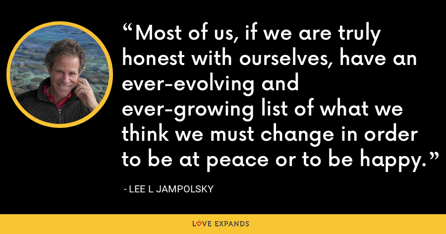 Most of us, if we are truly honest with ourselves, have an ever-evolving and ever-growing list of what we think we must change in order to be at peace or to be happy. - Lee L Jampolsky