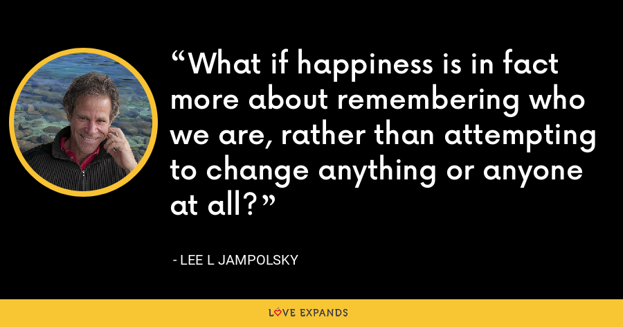 What if happiness is in fact more about remembering who we are, rather than attempting to change anything or anyone at all? - Lee L Jampolsky