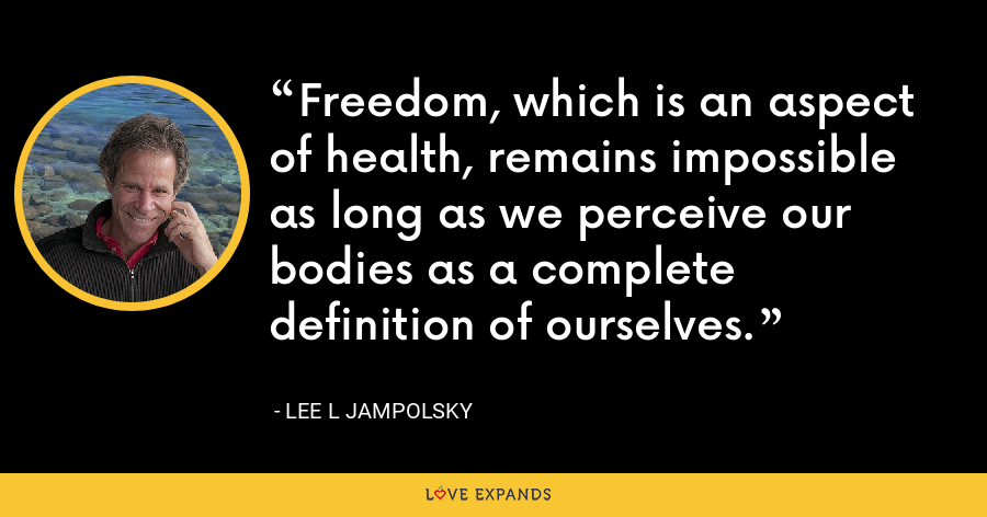 Freedom, which is an aspect of health, remains impossible as long as we perceive our bodies as a complete definition of ourselves. - Lee L Jampolsky
