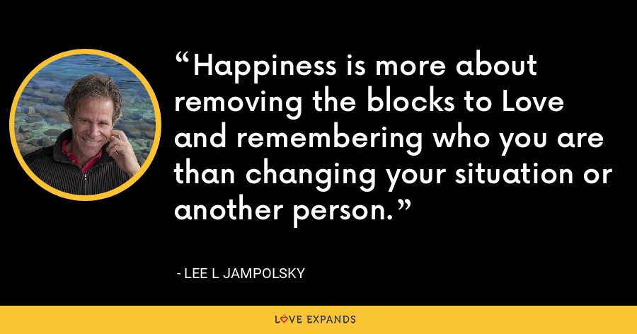Happiness is more about removing the blocks to Love and remembering who you are than changing your situation or another person. - Lee L Jampolsky