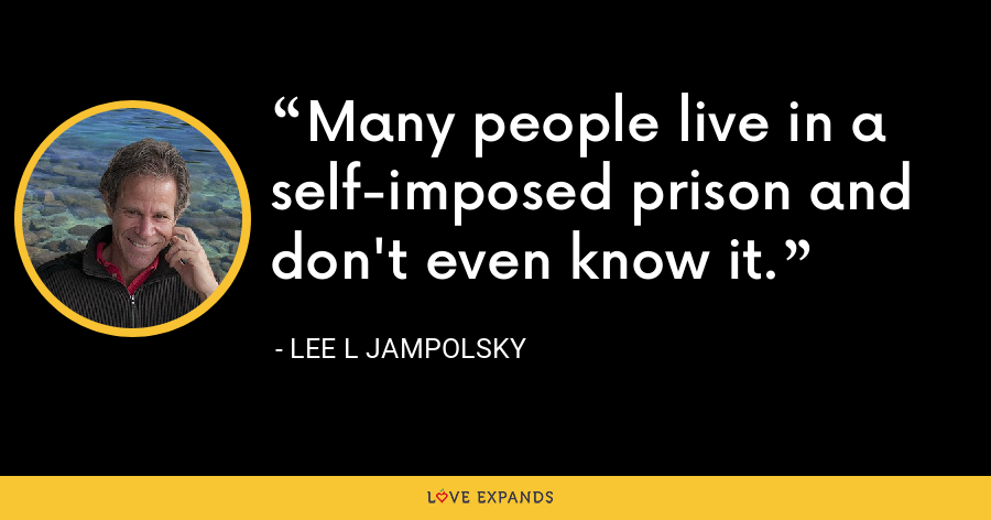 Many people live in a self-imposed prison and don't even know it. - Lee L Jampolsky