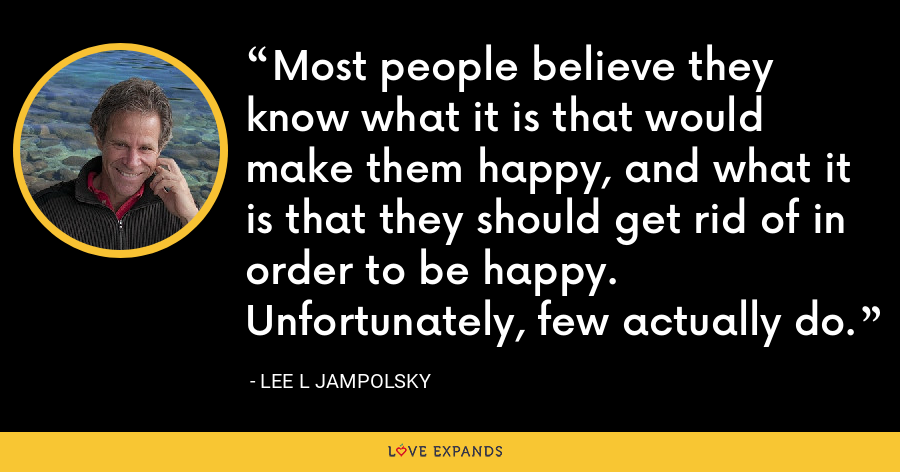 Most people believe they know what it is that would make them happy, and what it is that they should get rid of in order to be happy. Unfortunately, few actually do. - Lee L Jampolsky