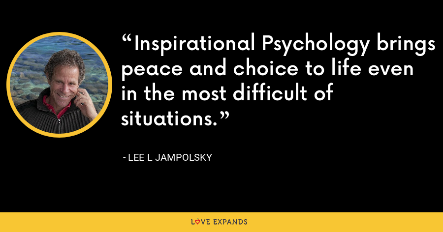 Inspirational Psychology brings peace and choice to life even in the most difficult of situations. - Lee L Jampolsky