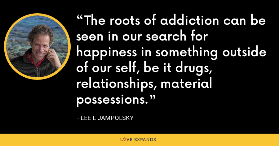 The roots of addiction can be seen in our search for happiness in something outside of our self, be it drugs, relationships, material possessions. - Lee L Jampolsky