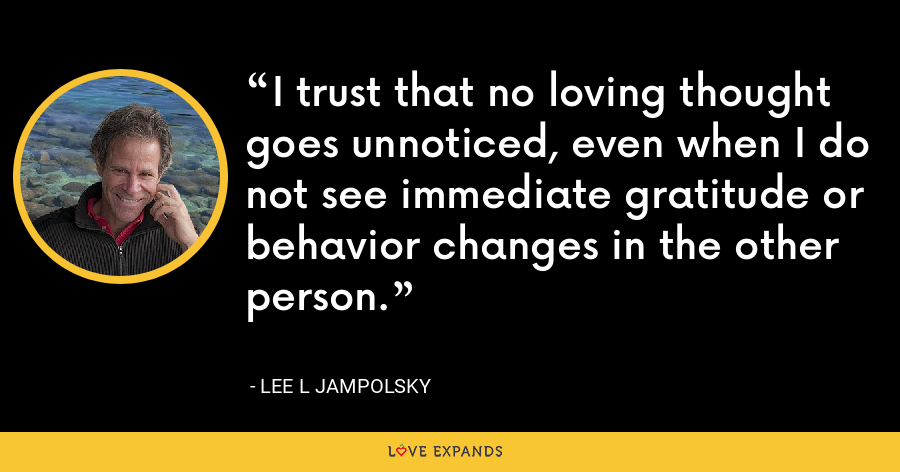 I trust that no loving thought goes unnoticed, even when I do not see immediate gratitude or behavior changes in the other person. - Lee L Jampolsky