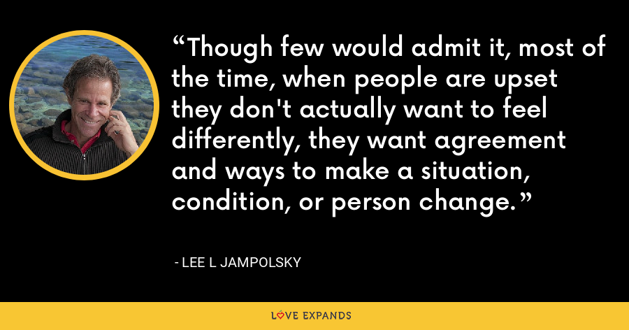 Though few would admit it, most of the time, when people are upset they don't actually want to feel differently, they want agreement and ways to make a situation, condition, or person change. - Lee L Jampolsky