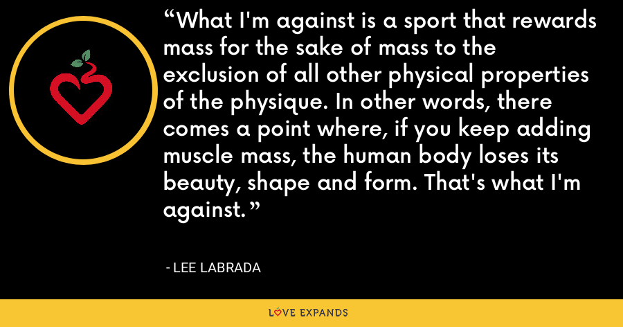 What I'm against is a sport that rewards mass for the sake of mass to the exclusion of all other physical properties of the physique. In other words, there comes a point where, if you keep adding muscle mass, the human body loses its beauty, shape and form. That's what I'm against. - Lee Labrada