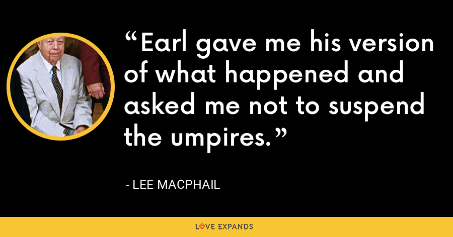 Earl gave me his version of what happened and asked me not to suspend the umpires. - Lee MacPhail