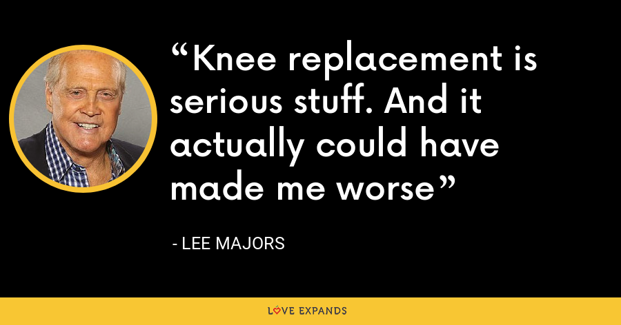Knee replacement is serious stuff. And it actually could have made me worse - Lee Majors