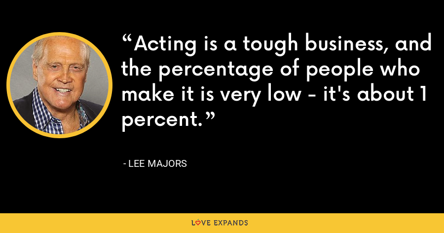 Acting is a tough business, and the percentage of people who make it is very low - it's about 1 percent. - Lee Majors