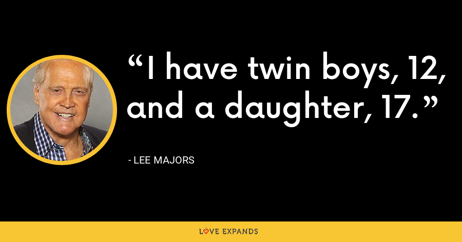 I have twin boys, 12, and a daughter, 17. - Lee Majors