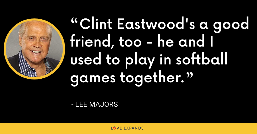 Clint Eastwood's a good friend, too - he and I used to play in softball games together. - Lee Majors