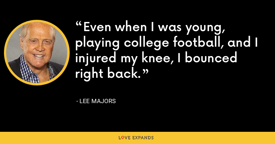Even when I was young, playing college football, and I injured my knee, I bounced right back. - Lee Majors