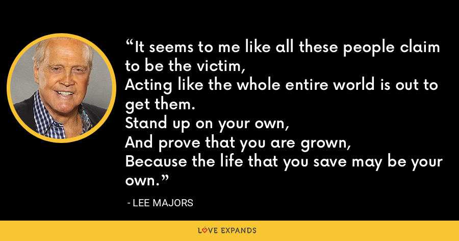 It seems to me like all these people claim to be the victim,Acting like the whole entire world is out to get them.Stand up on your own,And prove that you are grown,Because the life that you save may be your own. - Lee Majors