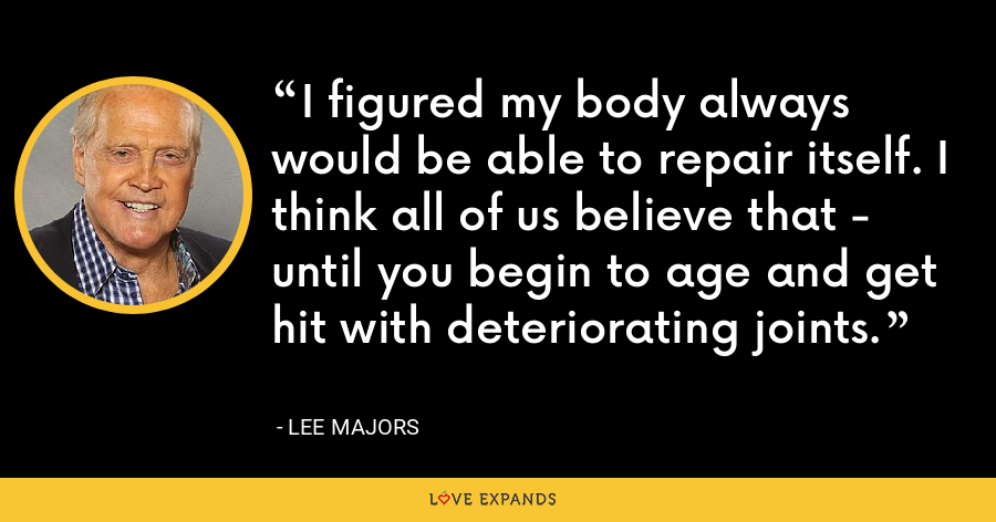 I figured my body always would be able to repair itself. I think all of us believe that - until you begin to age and get hit with deteriorating joints. - Lee Majors