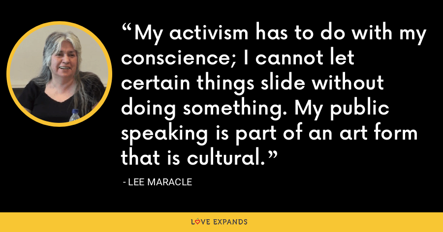 My activism has to do with my conscience; I cannot let certain things slide without doing something. My public speaking is part of an art form that is cultural. - Lee Maracle
