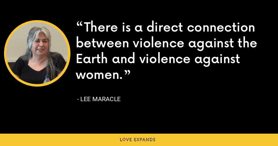 There is a direct connection between violence against the Earth and violence against women. - Lee Maracle