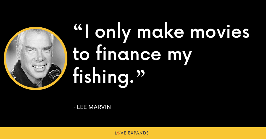 I only make movies to finance my fishing. - Lee Marvin