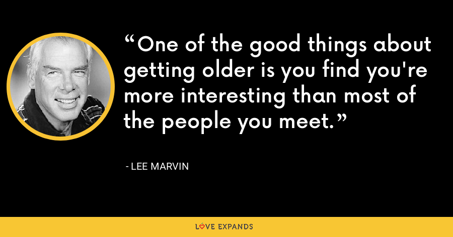 One of the good things about getting older is you find you're more interesting than most of the people you meet. - Lee Marvin