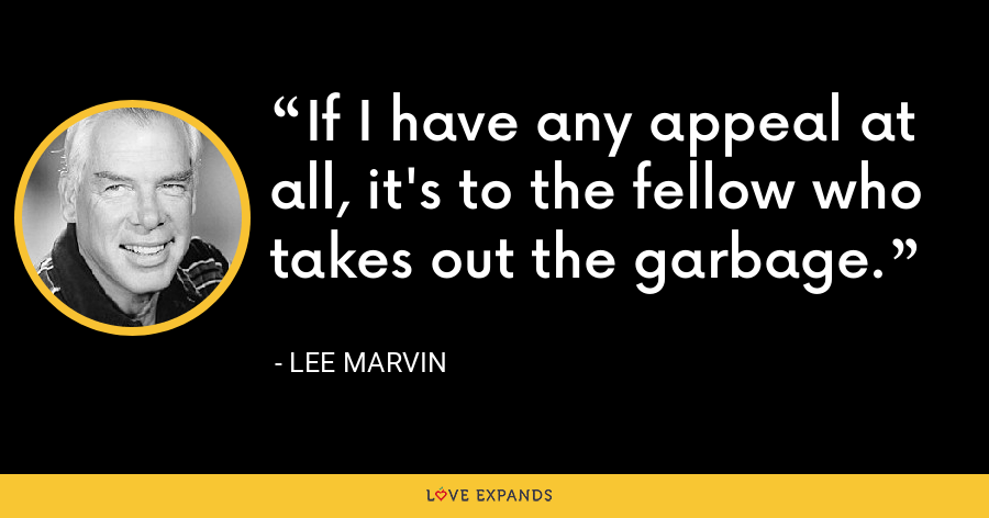 If I have any appeal at all, it's to the fellow who takes out the garbage. - Lee Marvin
