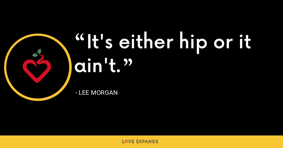 It's either hip or it ain't. - Lee Morgan