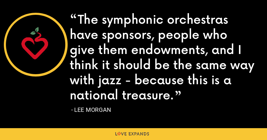 The symphonic orchestras have sponsors, people who give them endowments, and I think it should be the same way with jazz - because this is a national treasure. - Lee Morgan