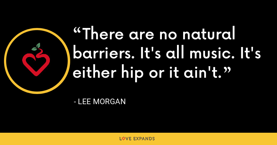 There are no natural barriers. It's all music. It's either hip or it ain't. - Lee Morgan