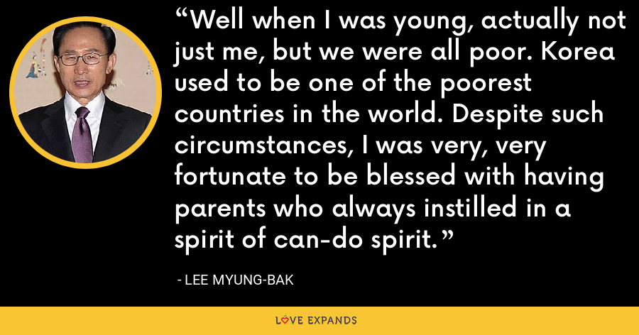 Well when I was young, actually not just me, but we were all poor. Korea used to be one of the poorest countries in the world. Despite such circumstances, I was very, very fortunate to be blessed with having parents who always instilled in a spirit of can-do spirit. - Lee Myung-bak