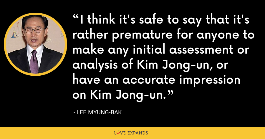 I think it's safe to say that it's rather premature for anyone to make any initial assessment or analysis of Kim Jong-un, or have an accurate impression on Kim Jong-un. - Lee Myung-bak