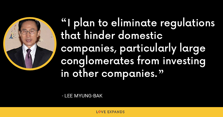I plan to eliminate regulations that hinder domestic companies, particularly large conglomerates from investing in other companies. - Lee Myung-bak