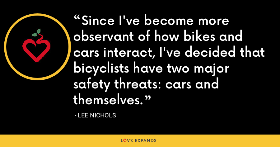 Since I've become more observant of how bikes and cars interact, I've decided that bicyclists have two major safety threats: cars and themselves. - Lee Nichols