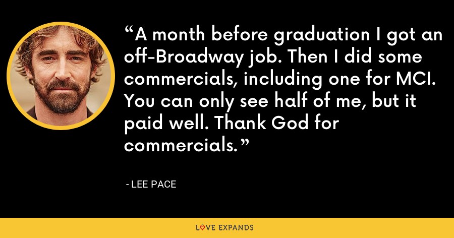 A month before graduation I got an off-Broadway job. Then I did some commercials, including one for MCI. You can only see half of me, but it paid well. Thank God for commercials. - Lee Pace