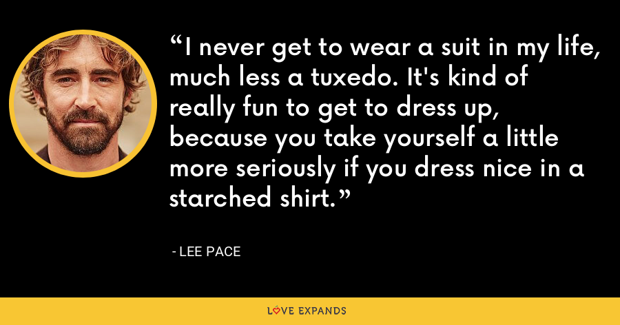 I never get to wear a suit in my life, much less a tuxedo. It's kind of really fun to get to dress up, because you take yourself a little more seriously if you dress nice in a starched shirt. - Lee Pace