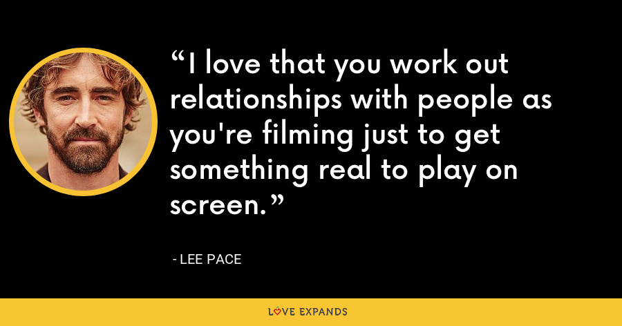 I love that you work out relationships with people as you're filming just to get something real to play on screen. - Lee Pace