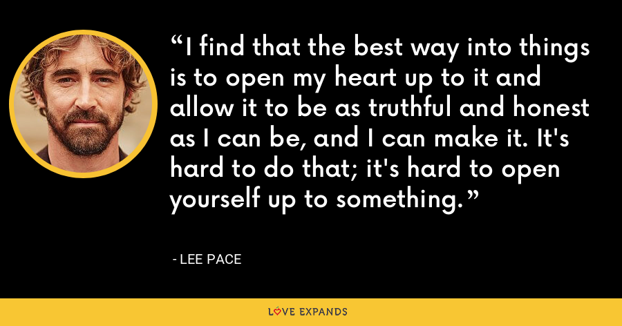 I find that the best way into things is to open my heart up to it and allow it to be as truthful and honest as I can be, and I can make it. It's hard to do that; it's hard to open yourself up to something. - Lee Pace