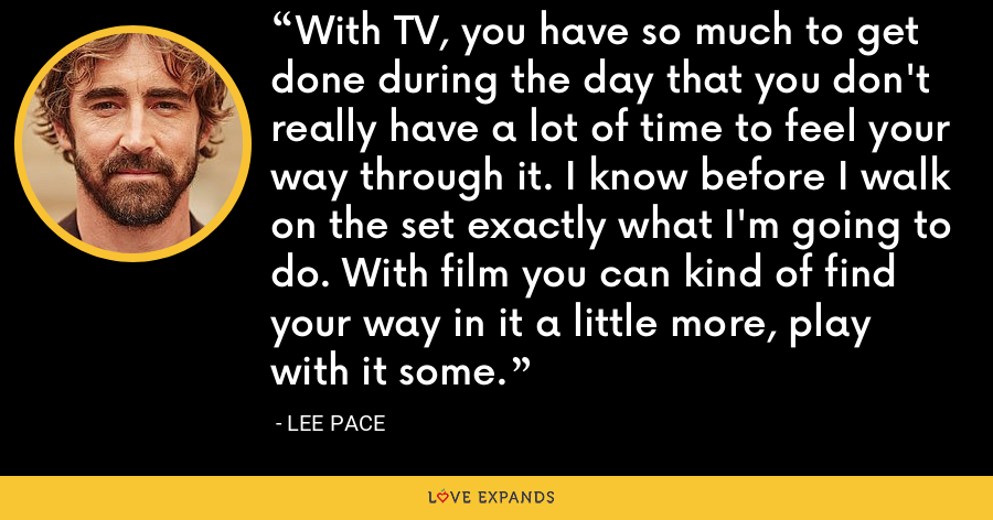 With TV, you have so much to get done during the day that you don't really have a lot of time to feel your way through it. I know before I walk on the set exactly what I'm going to do. With film you can kind of find your way in it a little more, play with it some. - Lee Pace