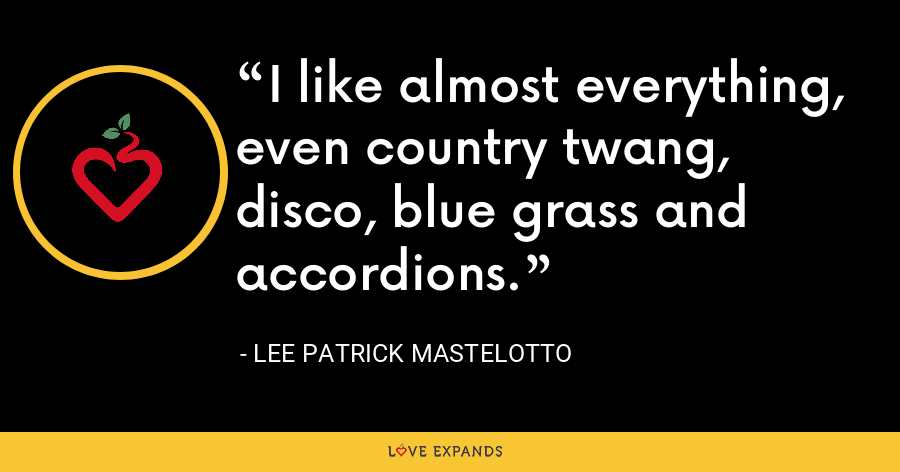 I like almost everything, even country twang, disco, blue grass and accordions. - Lee Patrick Mastelotto