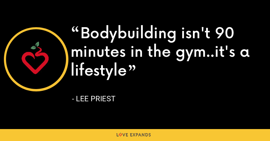 Bodybuilding isn't 90 minutes in the gym..it's a lifestyle - Lee Priest