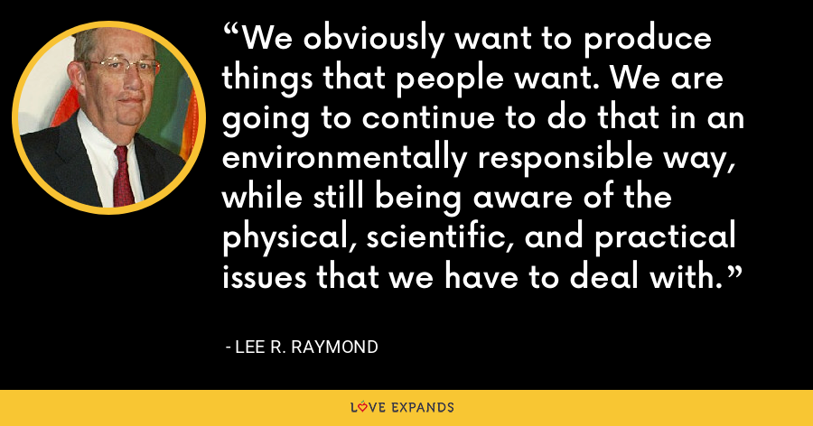 We obviously want to produce things that people want. We are going to continue to do that in an environmentally responsible way, while still being aware of the physical, scientific, and practical issues that we have to deal with. - Lee R. Raymond