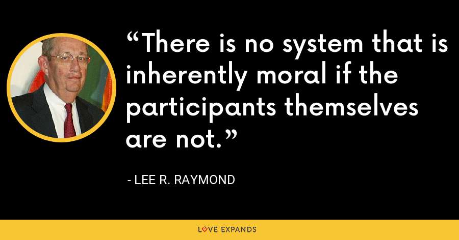 There is no system that is inherently moral if the participants themselves are not. - Lee R. Raymond