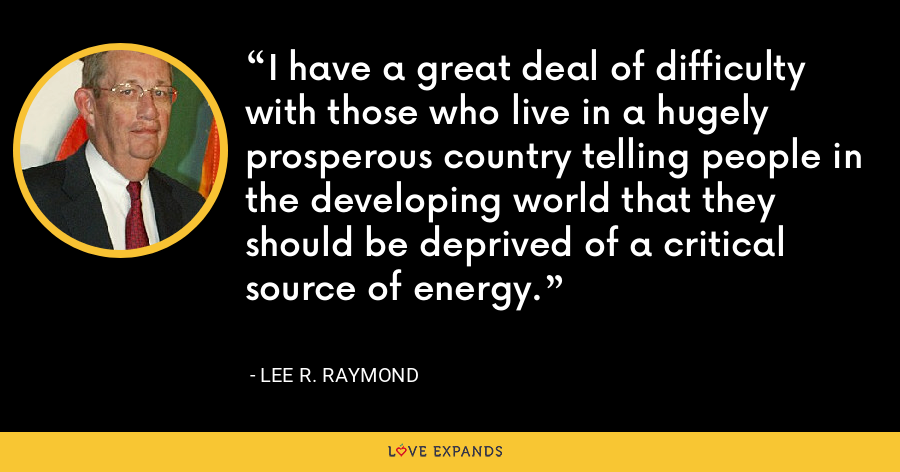 I have a great deal of difficulty with those who live in a hugely prosperous country telling people in the developing world that they should be deprived of a critical source of energy. - Lee R. Raymond