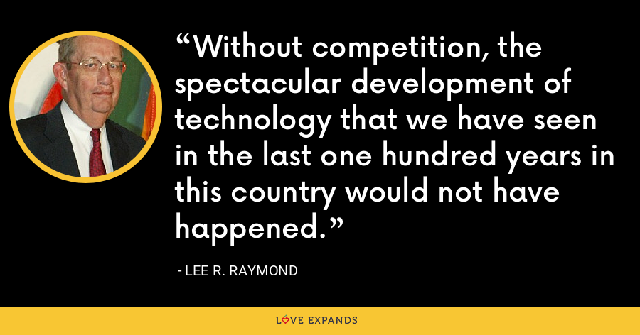 Without competition, the spectacular development of technology that we have seen in the last one hundred years in this country would not have happened. - Lee R. Raymond