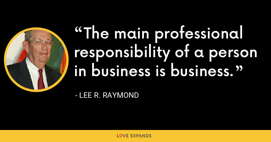 The main professional responsibility of a person in business is business. - Lee R. Raymond