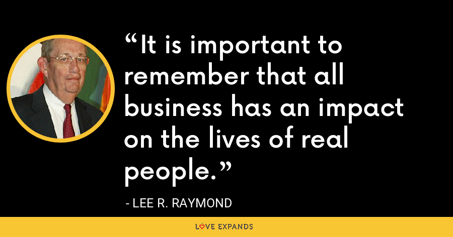 It is important to remember that all business has an impact on the lives of real people. - Lee R. Raymond