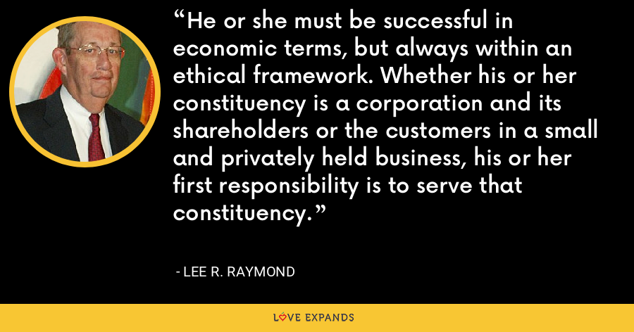He or she must be successful in economic terms, but always within an ethical framework. Whether his or her constituency is a corporation and its shareholders or the customers in a small and privately held business, his or her first responsibility is to serve that constituency. - Lee R. Raymond