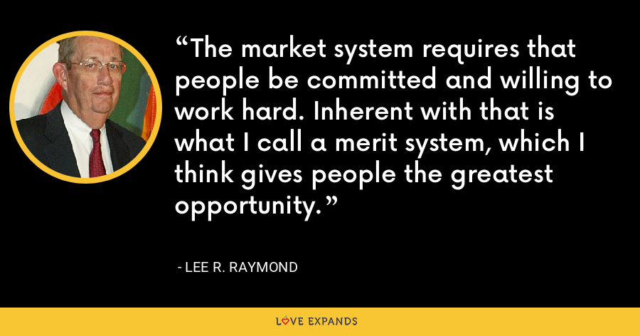 The market system requires that people be committed and willing to work hard. Inherent with that is what I call a merit system, which I think gives people the greatest opportunity. - Lee R. Raymond