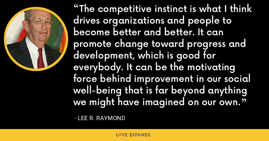 The competitive instinct is what I think drives organizations and people to become better and better. It can promote change toward progress and development, which is good for everybody. It can be the motivating force behind improvement in our social well-being that is far beyond anything we might have imagined on our own. - Lee R. Raymond